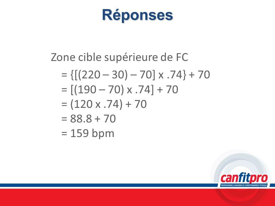 RéponsesZone cible supérieure de FC = {[(220 – 30) – 70] x .74} + 70 = [(190 – 70) x .74] + 70 = (120 x .74) + 70 = 88.8 + 70 = 159 bpm
